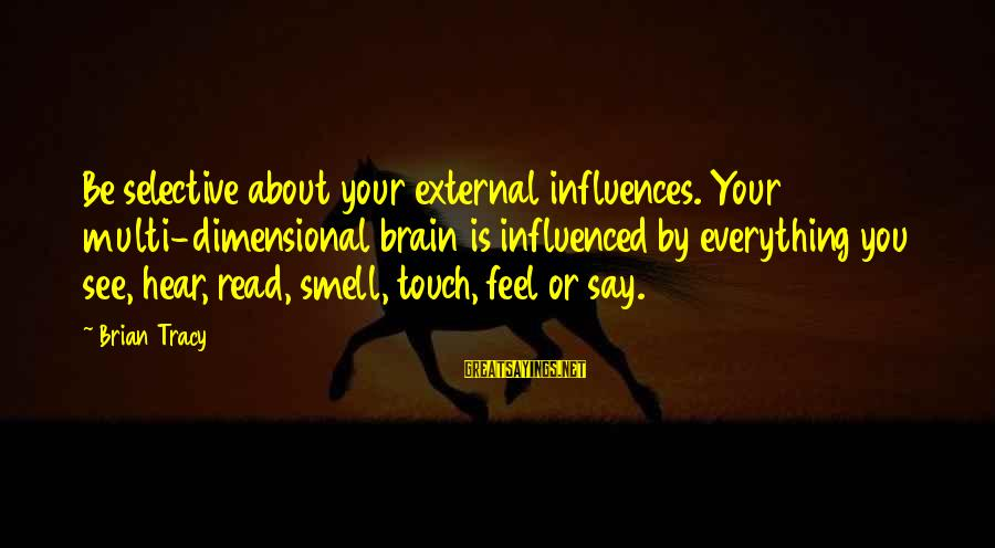 External Influence Sayings By Brian Tracy: Be selective about your external influences. Your multi-dimensional brain is influenced by everything you see,