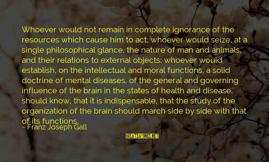 External Influence Sayings By Franz Joseph Gall: Whoever would not remain in complete ignorance of the resources which cause him to act;