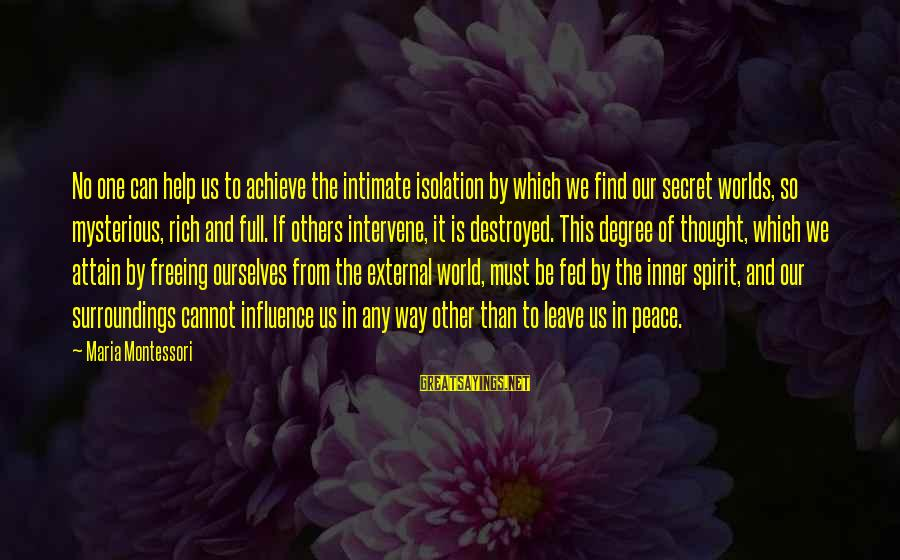 External Influence Sayings By Maria Montessori: No one can help us to achieve the intimate isolation by which we find our