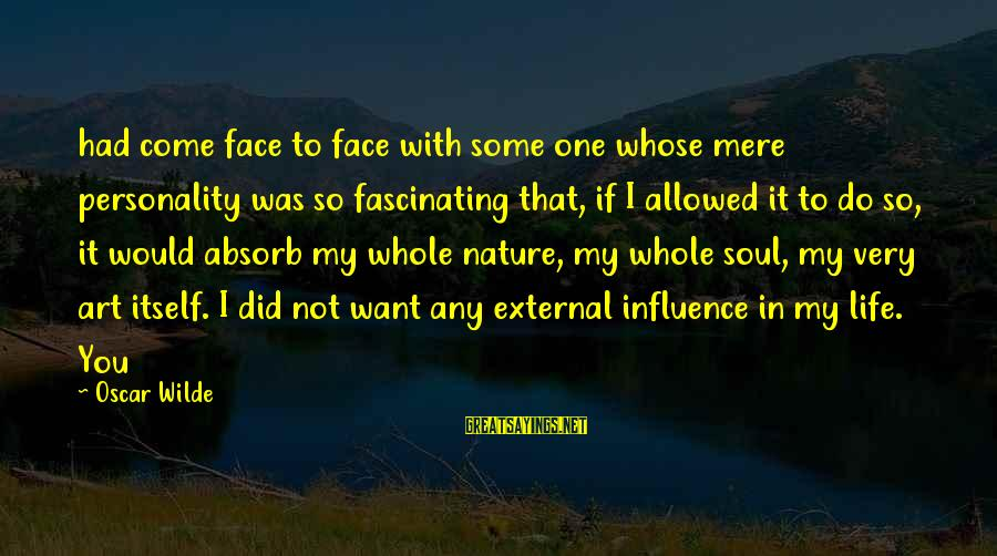 External Influence Sayings By Oscar Wilde: had come face to face with some one whose mere personality was so fascinating that,