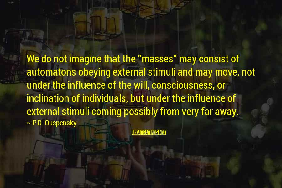 """External Influence Sayings By P.D. Ouspensky: We do not imagine that the """"masses"""" may consist of automatons obeying external stimuli and"""