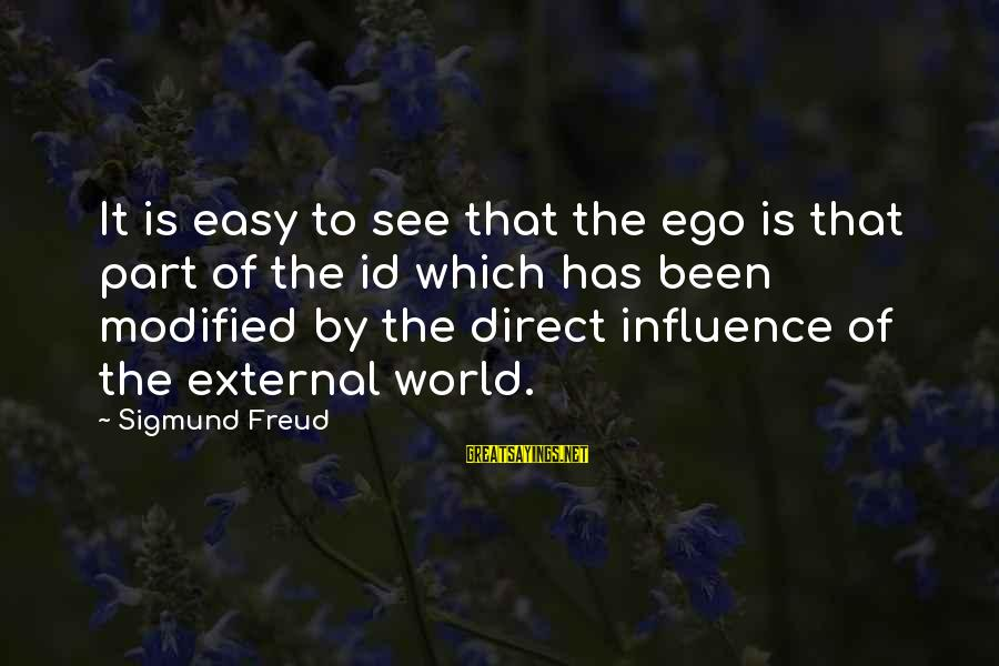 External Influence Sayings By Sigmund Freud: It is easy to see that the ego is that part of the id which