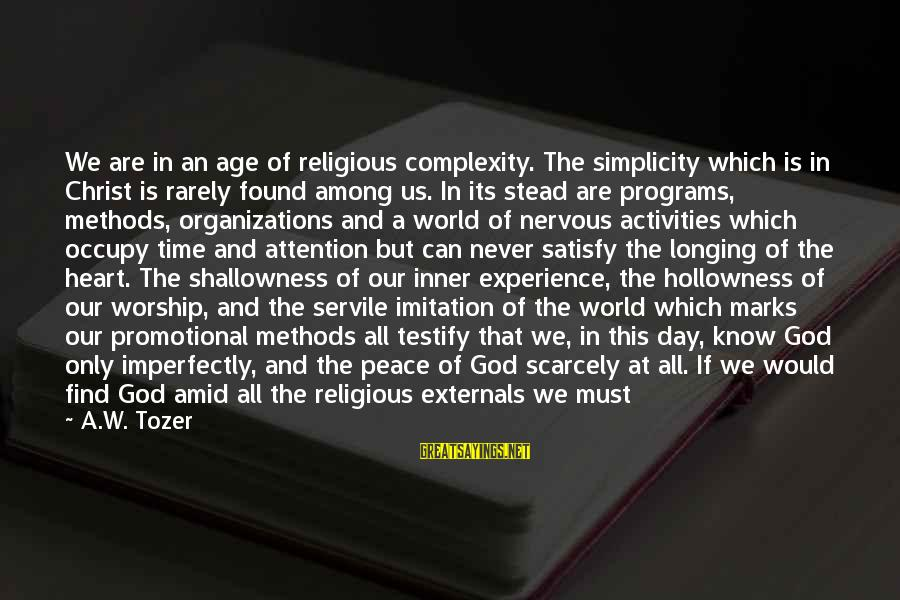 Externals Sayings By A.W. Tozer: We are in an age of religious complexity. The simplicity which is in Christ is