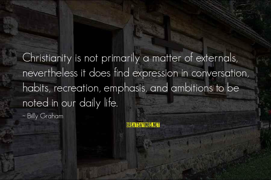 Externals Sayings By Billy Graham: Christianity is not primarily a matter of externals, nevertheless it does find expression in conversation,