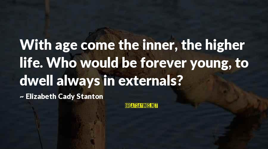 Externals Sayings By Elizabeth Cady Stanton: With age come the inner, the higher life. Who would be forever young, to dwell