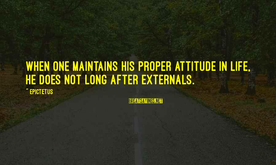 Externals Sayings By Epictetus: When one maintains his proper attitude in life, he does not long after externals.