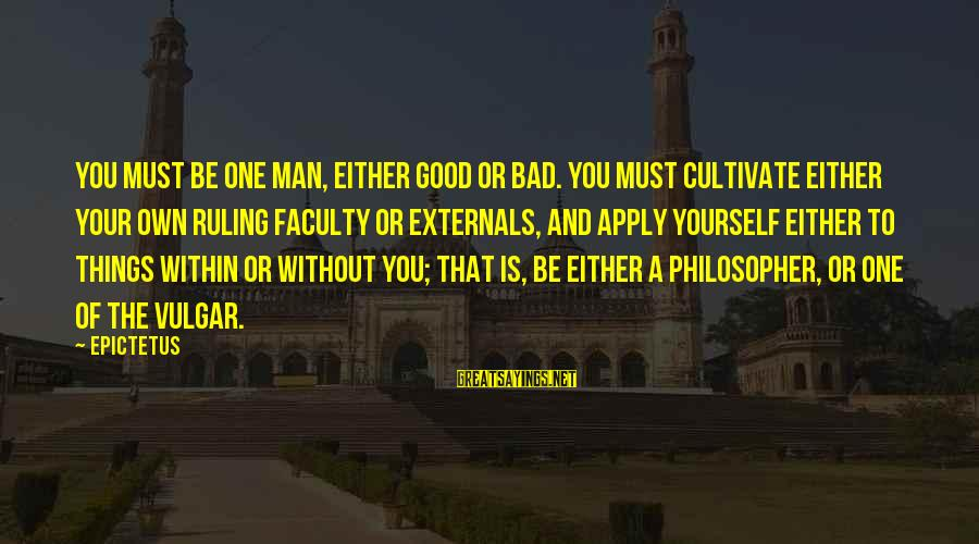 Externals Sayings By Epictetus: You must be one man, either good or bad. You must cultivate either your own