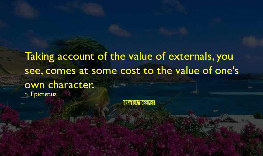Externals Sayings By Epictetus: Taking account of the value of externals, you see, comes at some cost to the