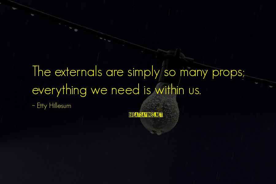 Externals Sayings By Etty Hillesum: The externals are simply so many props; everything we need is within us.
