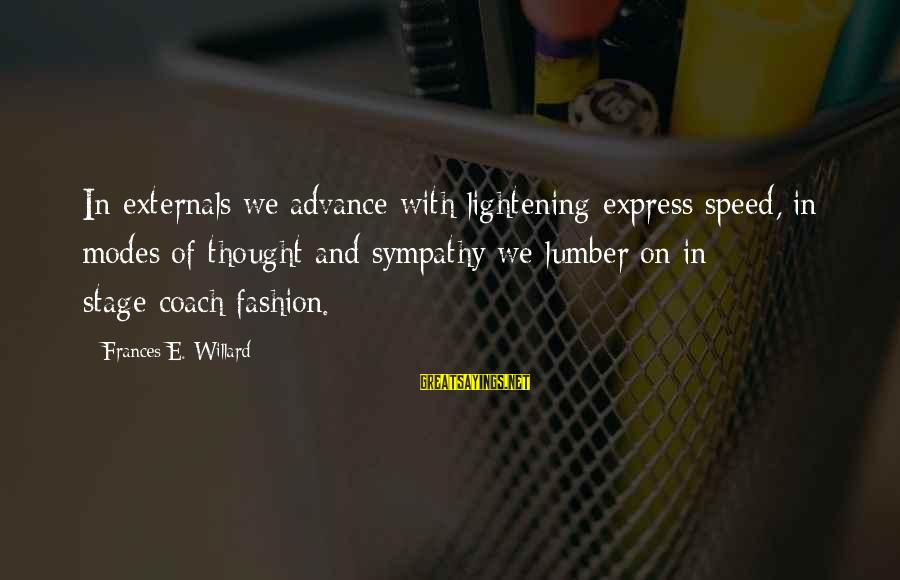 Externals Sayings By Frances E. Willard: In externals we advance with lightening express speed, in modes of thought and sympathy we