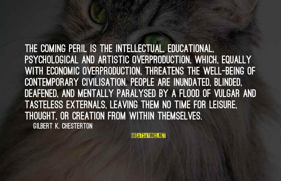 Externals Sayings By Gilbert K. Chesterton: The coming peril is the intellectual, educational, psychological and artistic overproduction, which, equally with economic