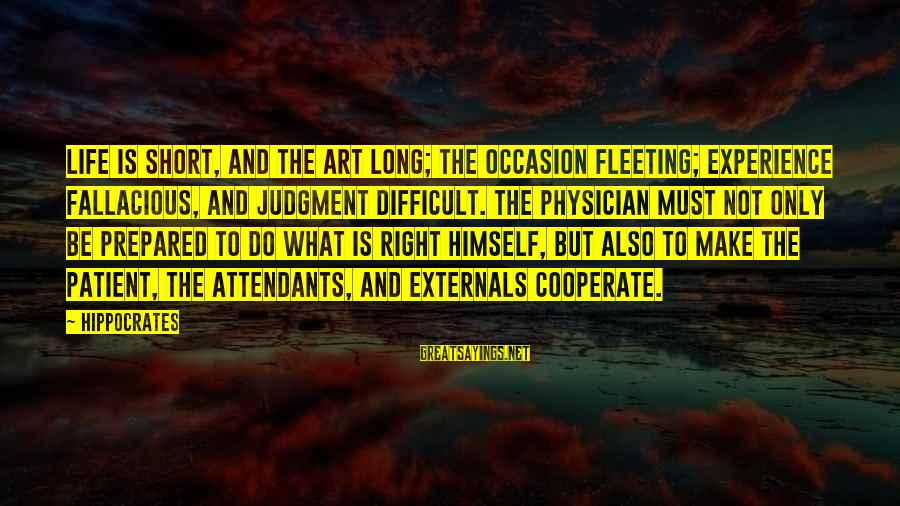 Externals Sayings By Hippocrates: Life is short, and the Art long; the occasion fleeting; experience fallacious, and judgment difficult.