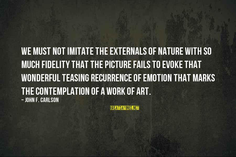 Externals Sayings By John F. Carlson: We must not imitate the externals of nature with so much fidelity that the picture