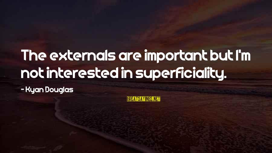 Externals Sayings By Kyan Douglas: The externals are important but I'm not interested in superficiality.