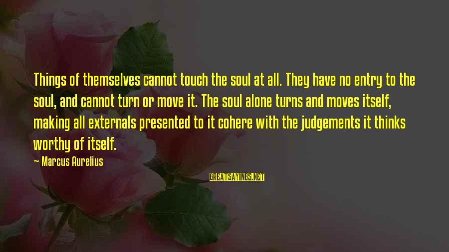Externals Sayings By Marcus Aurelius: Things of themselves cannot touch the soul at all. They have no entry to the