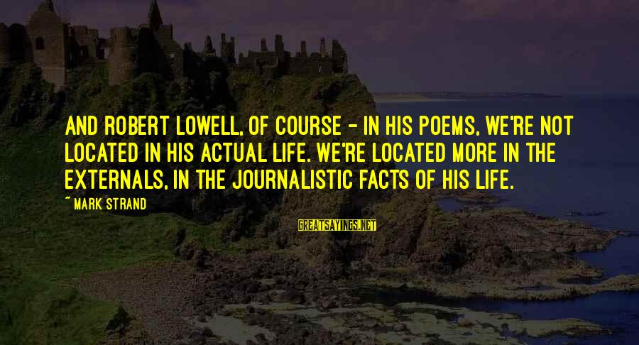 Externals Sayings By Mark Strand: And Robert Lowell, of course - in his poems, we're not located in his actual