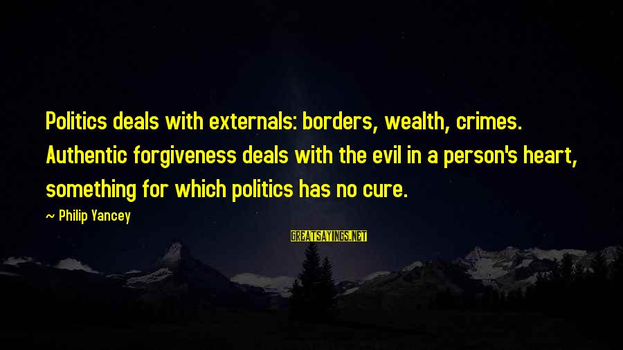 Externals Sayings By Philip Yancey: Politics deals with externals: borders, wealth, crimes. Authentic forgiveness deals with the evil in a