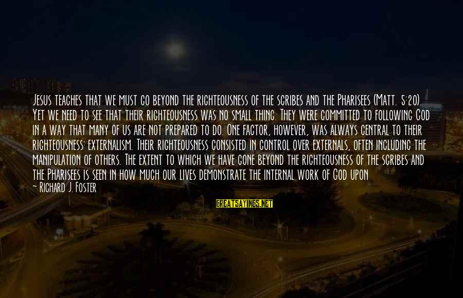 Externals Sayings By Richard J. Foster: Jesus teaches that we must go beyond the righteousness of the scribes and the Pharisees