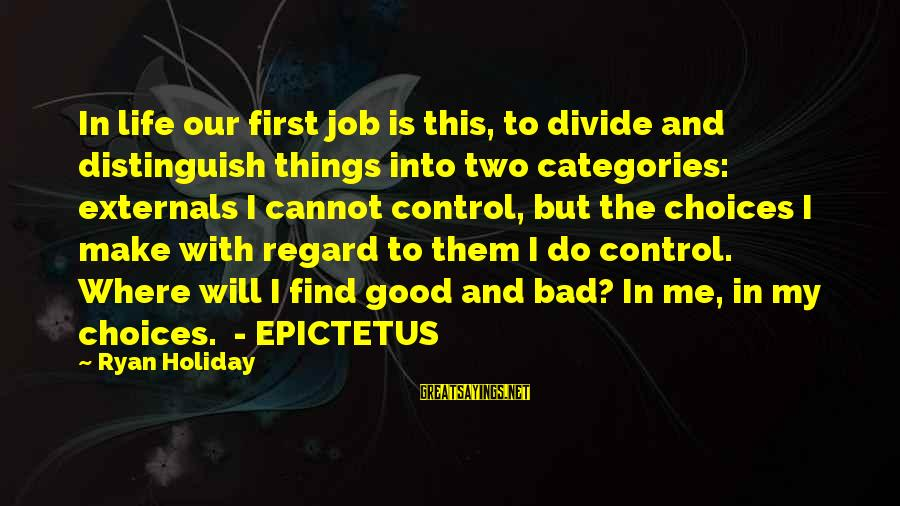 Externals Sayings By Ryan Holiday: In life our first job is this, to divide and distinguish things into two categories: