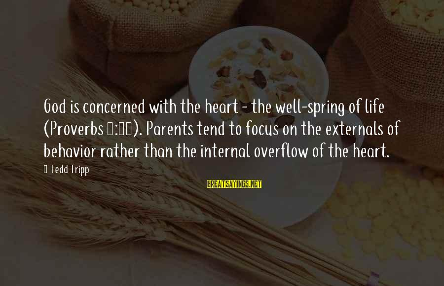 Externals Sayings By Tedd Tripp: God is concerned with the heart - the well-spring of life (Proverbs 4:23). Parents tend
