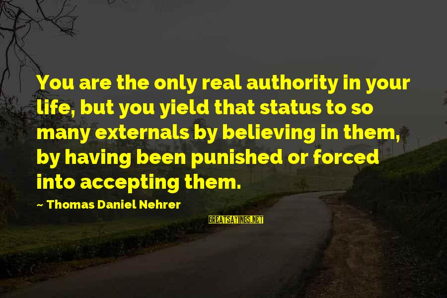 Externals Sayings By Thomas Daniel Nehrer: You are the only real authority in your life, but you yield that status to