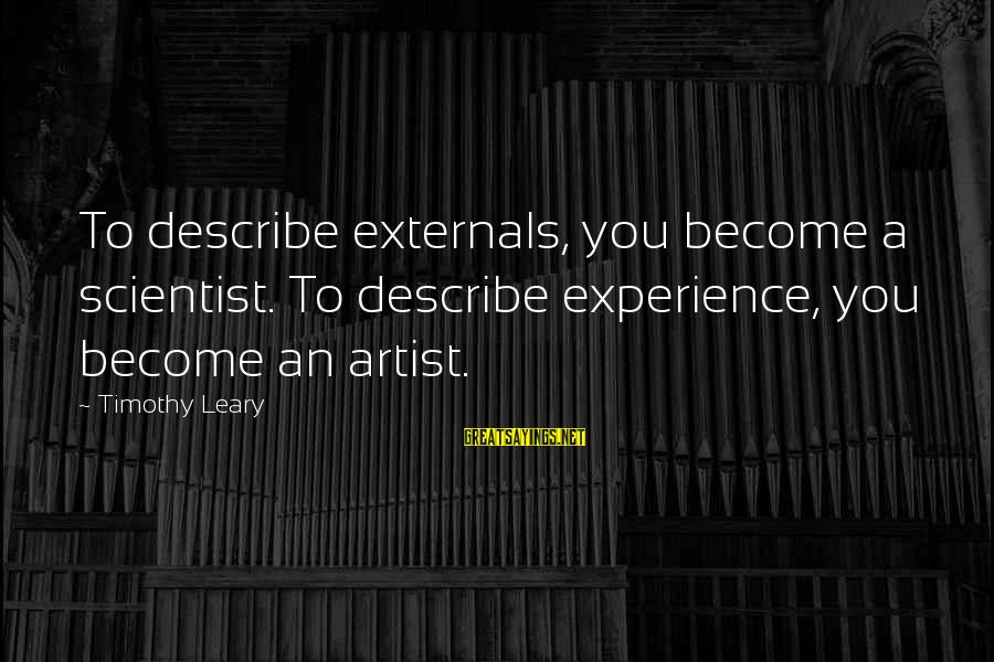 Externals Sayings By Timothy Leary: To describe externals, you become a scientist. To describe experience, you become an artist.