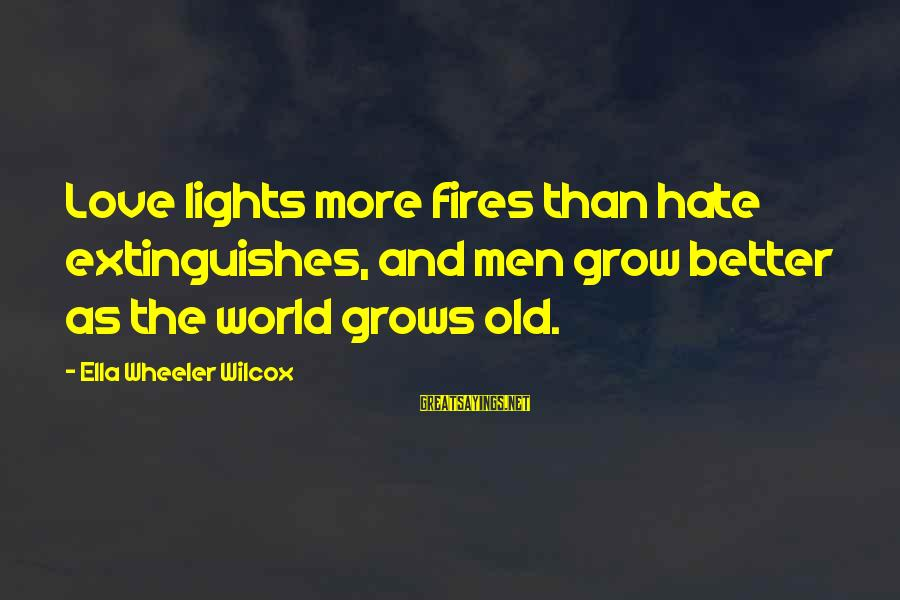 Extinguishes Sayings By Ella Wheeler Wilcox: Love lights more fires than hate extinguishes, and men grow better as the world grows