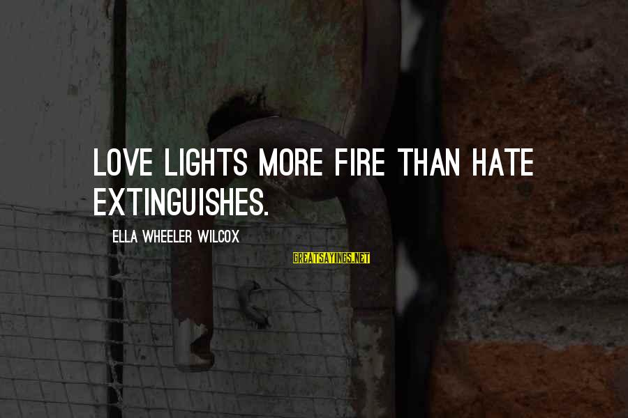 Extinguishes Sayings By Ella Wheeler Wilcox: Love lights more fire than hate extinguishes.