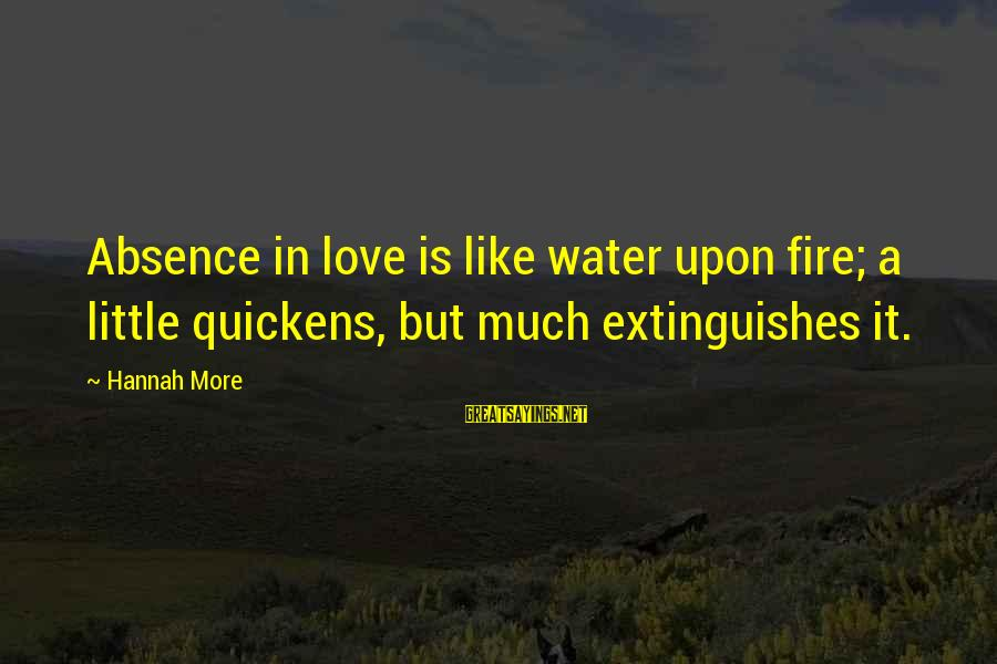 Extinguishes Sayings By Hannah More: Absence in love is like water upon fire; a little quickens, but much extinguishes it.