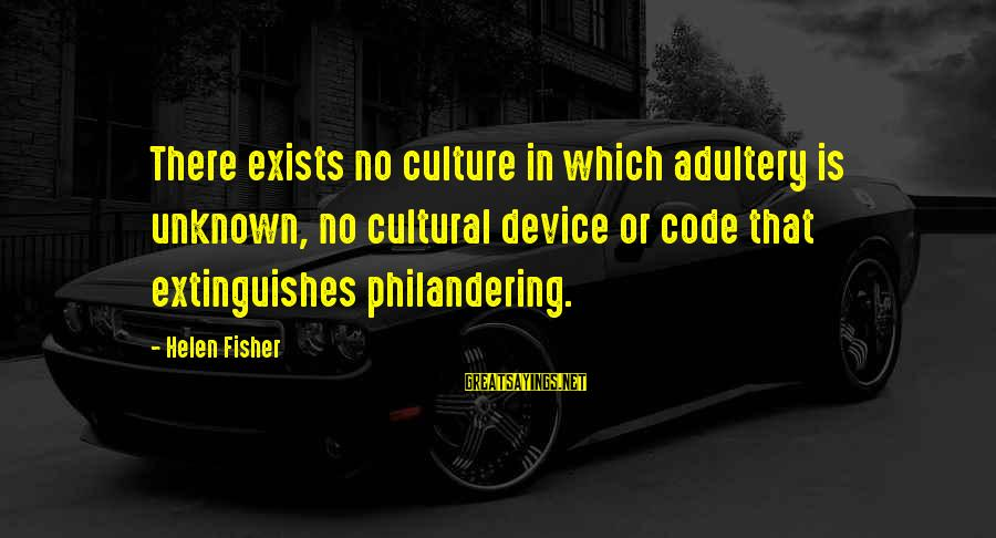 Extinguishes Sayings By Helen Fisher: There exists no culture in which adultery is unknown, no cultural device or code that