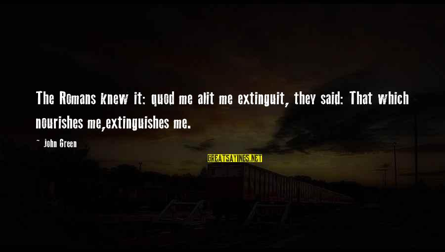 Extinguishes Sayings By John Green: The Romans knew it: quod me alit me extinguit, they said: That which nourishes me,extinguishes