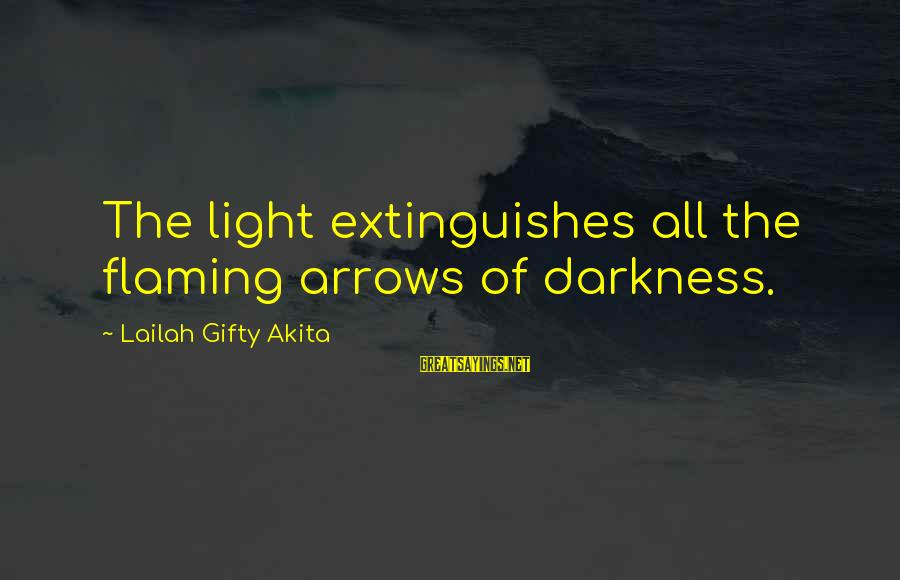 Extinguishes Sayings By Lailah Gifty Akita: The light extinguishes all the flaming arrows of darkness.