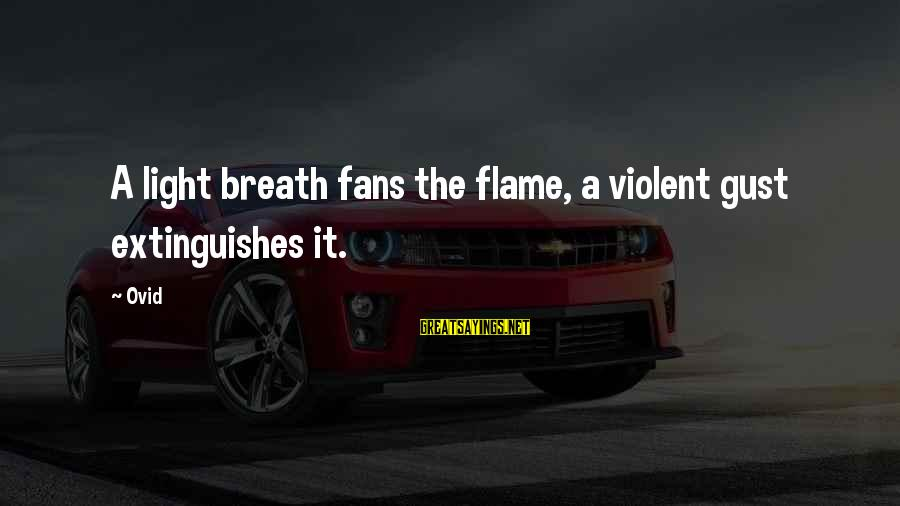 Extinguishes Sayings By Ovid: A light breath fans the flame, a violent gust extinguishes it.