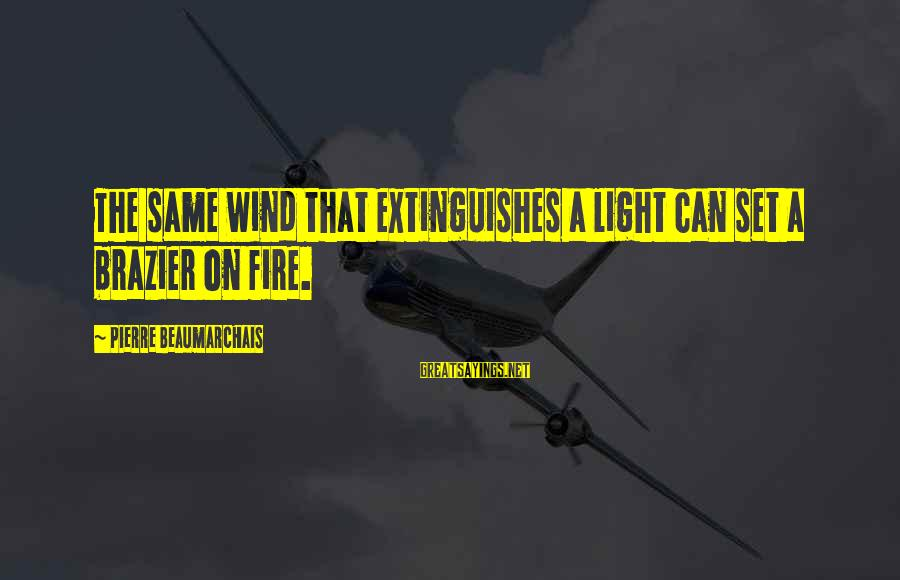 Extinguishes Sayings By Pierre Beaumarchais: The same wind that extinguishes a light can set a brazier on fire.