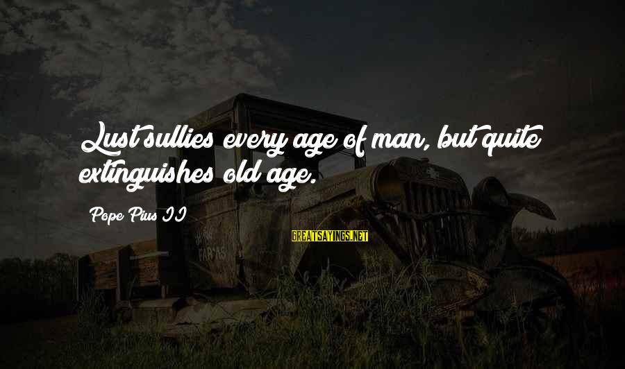 Extinguishes Sayings By Pope Pius II: Lust sullies every age of man, but quite extinguishes old age.