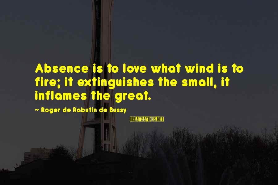Extinguishes Sayings By Roger De Rabutin De Bussy: Absence is to love what wind is to fire; it extinguishes the small, it inflames