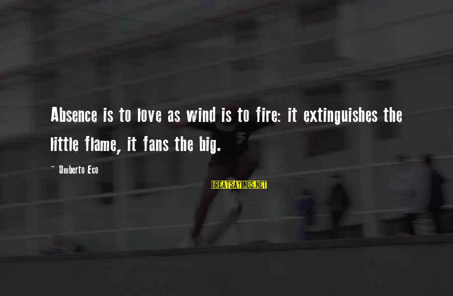 Extinguishes Sayings By Umberto Eco: Absence is to love as wind is to fire: it extinguishes the little flame, it