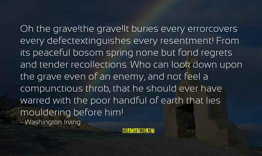 Extinguishes Sayings By Washington Irving: Oh the grave!the grave!It buries every errorcovers every defectextinguishes every resentment! From its peaceful bosom