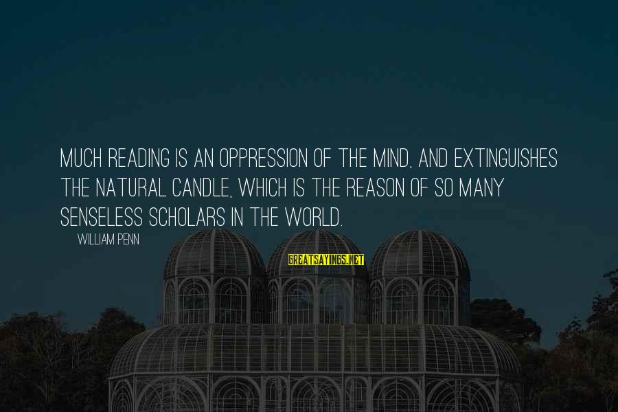 Extinguishes Sayings By William Penn: Much reading is an oppression of the mind, and extinguishes the natural candle, which is