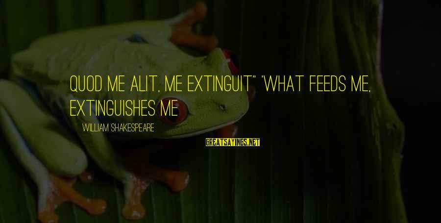 "Extinguishes Sayings By William Shakespeare: Quod me alit, me extinguit"" 'What feeds me, extinguishes me"