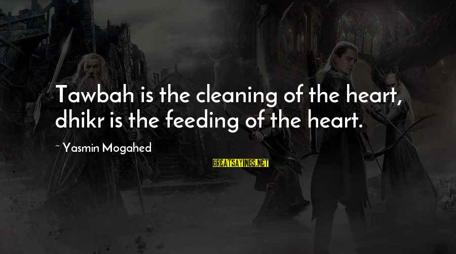 Extraordinary Teachers Sayings By Yasmin Mogahed: Tawbah is the cleaning of the heart, dhikr is the feeding of the heart.