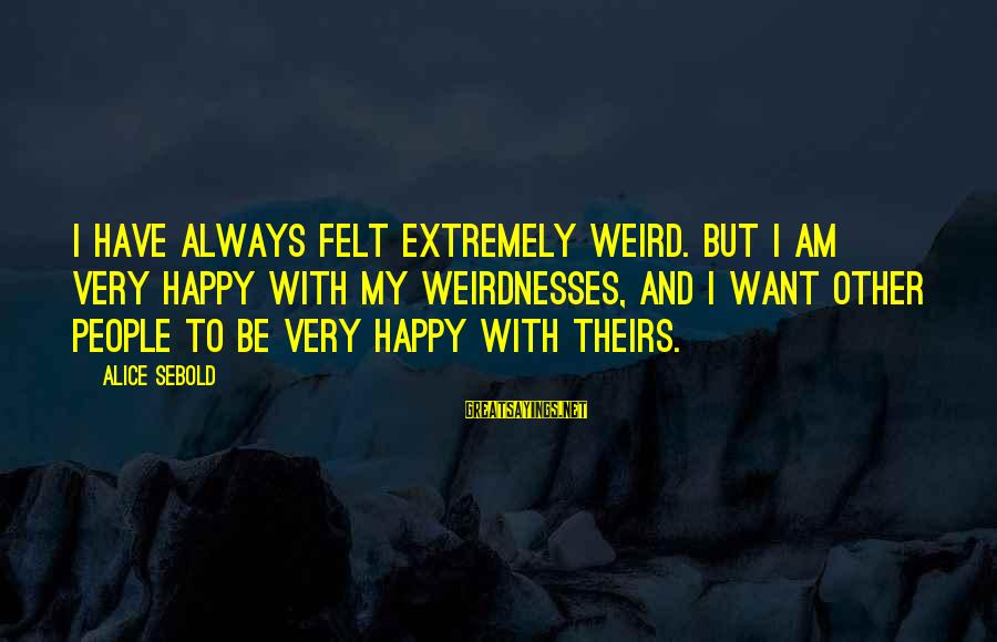 Extremely Weird Sayings By Alice Sebold: I have always felt extremely weird. But I am very happy with my weirdnesses, and