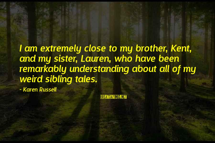 Extremely Weird Sayings By Karen Russell: I am extremely close to my brother, Kent, and my sister, Lauren, who have been