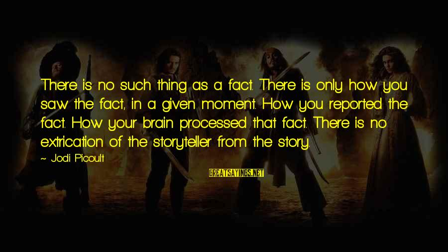 Extrication Sayings By Jodi Picoult: There is no such thing as a fact. There is only how you saw the