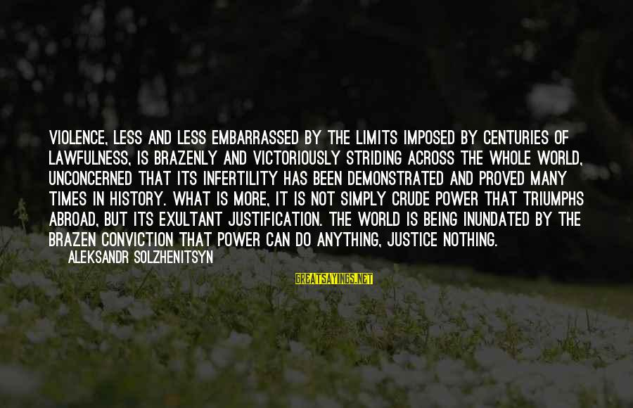 Exultant Sayings By Aleksandr Solzhenitsyn: Violence, less and less embarrassed by the limits imposed by centuries of lawfulness, is brazenly