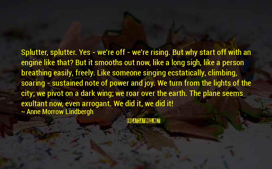 Exultant Sayings By Anne Morrow Lindbergh: Splutter, splutter. Yes - we're off - we're rising. But why start off with an