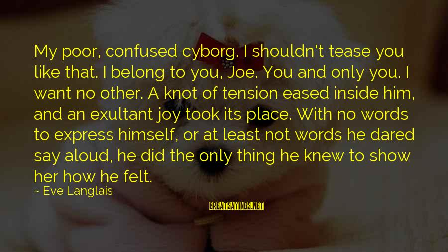 Exultant Sayings By Eve Langlais: My poor, confused cyborg. I shouldn't tease you like that. I belong to you, Joe.