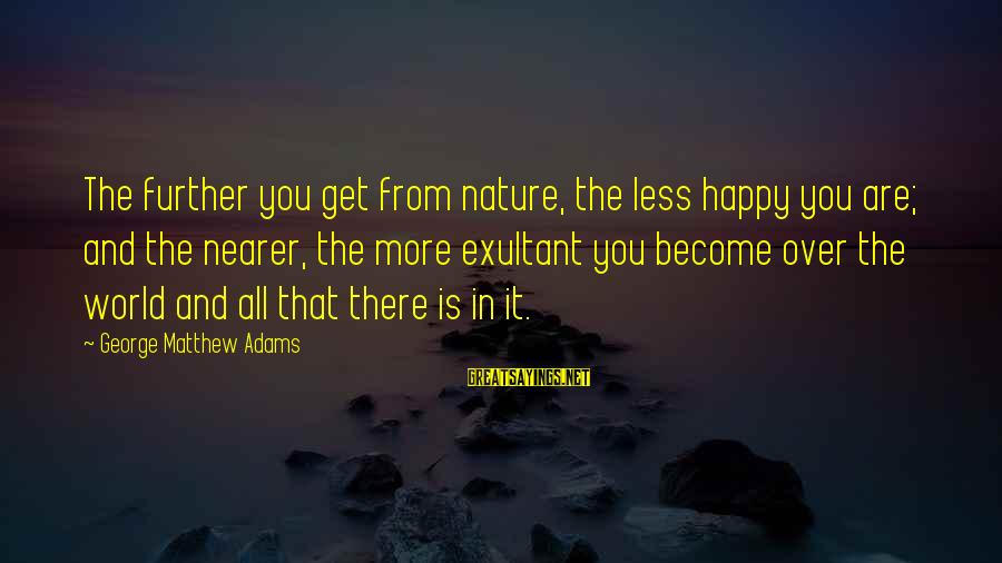 Exultant Sayings By George Matthew Adams: The further you get from nature, the less happy you are; and the nearer, the