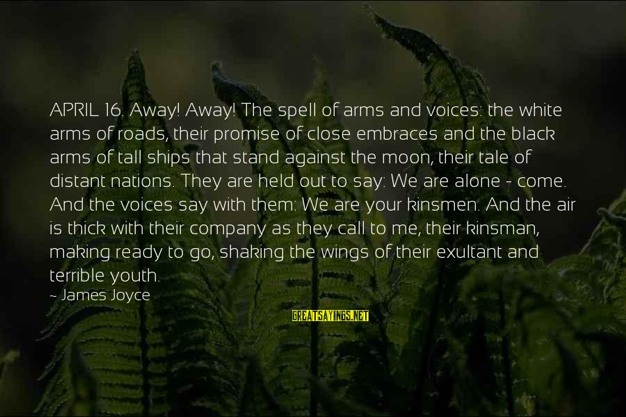 Exultant Sayings By James Joyce: APRIL 16. Away! Away! The spell of arms and voices: the white arms of roads,
