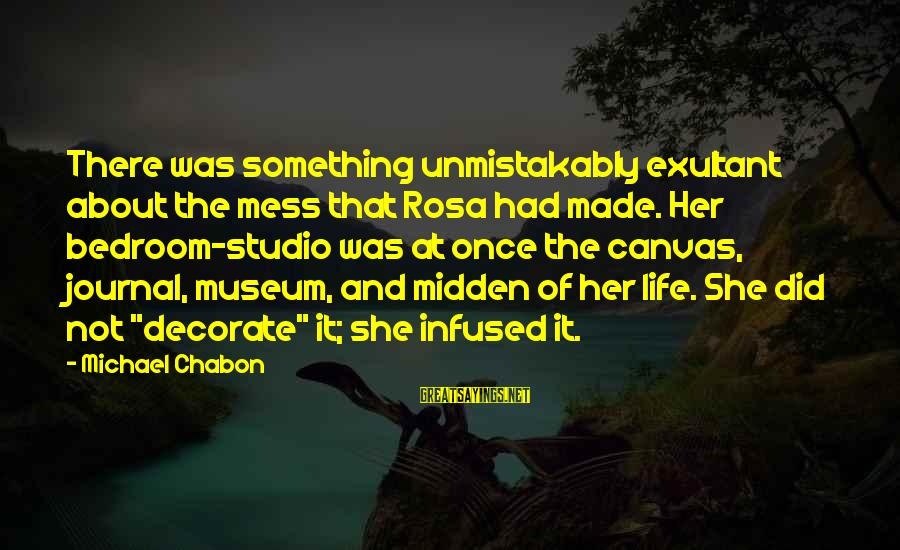 Exultant Sayings By Michael Chabon: There was something unmistakably exultant about the mess that Rosa had made. Her bedroom-studio was